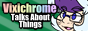 Vixichrome Talks About Things!